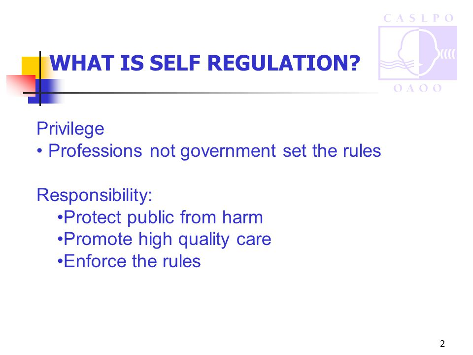 2 Privilege Professions not government set the rules Responsibility: Protect public from harm Promote high quality care Enforce the rules WHAT IS SELF REGULATION?
