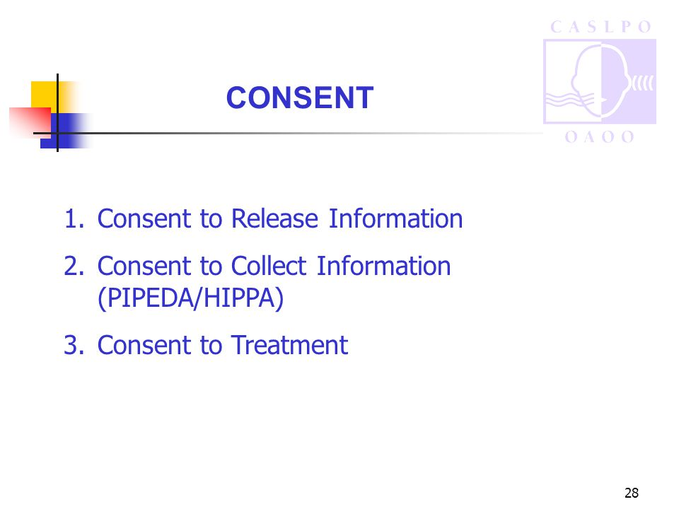 28 CONSENT 1.Consent to Release Information 2.Consent to Collect Information (PIPEDA/HIPPA) 3.Consent to Treatment