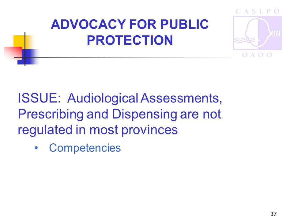 37 ADVOCACY FOR PUBLIC PROTECTION ISSUE: Audiological Assessments, Prescribing and Dispensing are not regulated in most provinces Competencies