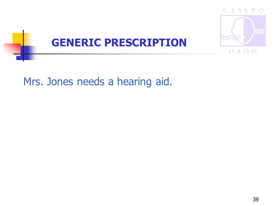 39 GENERIC PRESCRIPTION Mrs. Jones needs a hearing aid.