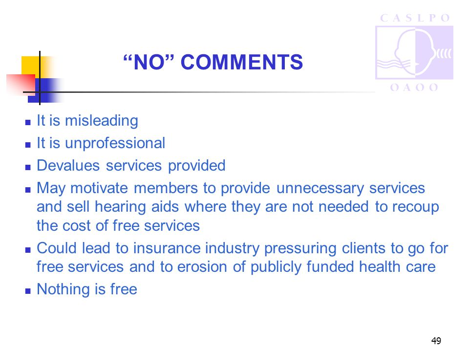 49 It is misleading It is unprofessional Devalues services provided May motivate members to provide unnecessary services and sell hearing aids where they are not needed to recoup the cost of free services Could lead to insurance industry pressuring clients to go for free services and to erosion of publicly funded health care Nothing is free NO COMMENTS