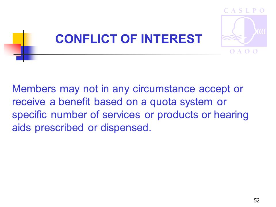 52 CONFLICT OF INTEREST Members may not in any circumstance accept or receive a benefit based on a quota system or specific number of services or products or hearing aids prescribed or dispensed.