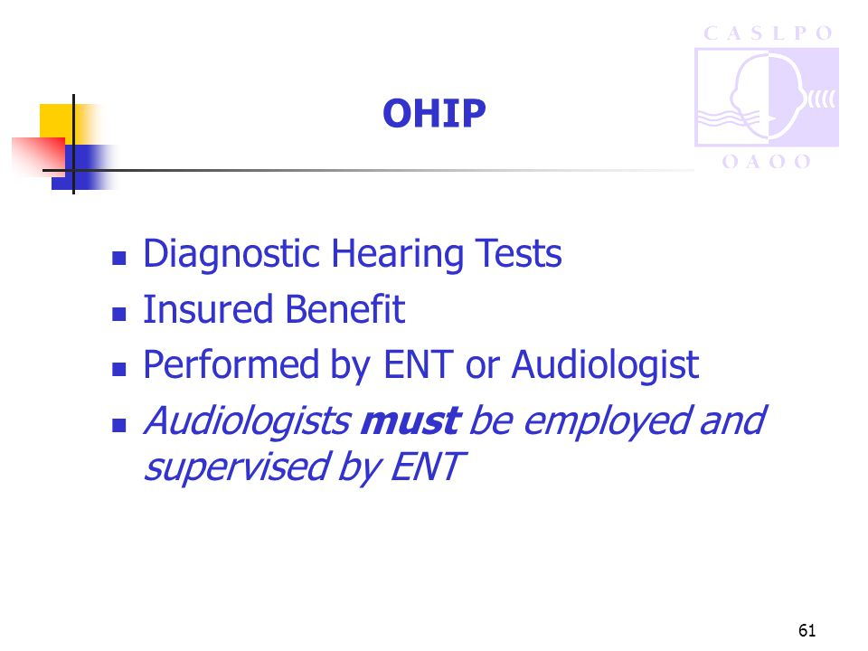 61 OHIP Diagnostic Hearing Tests Insured Benefit Performed by ENT or Audiologist Audiologists must be employed and supervised by ENT