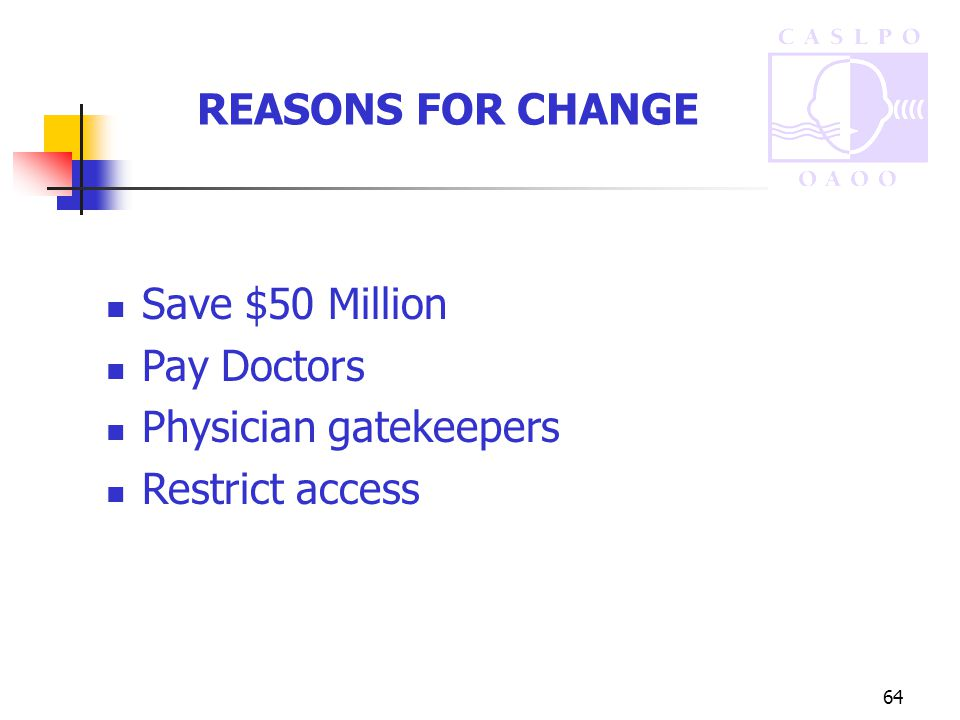 64 REASONS FOR CHANGE Save $50 Million Pay Doctors Physician gatekeepers Restrict access
