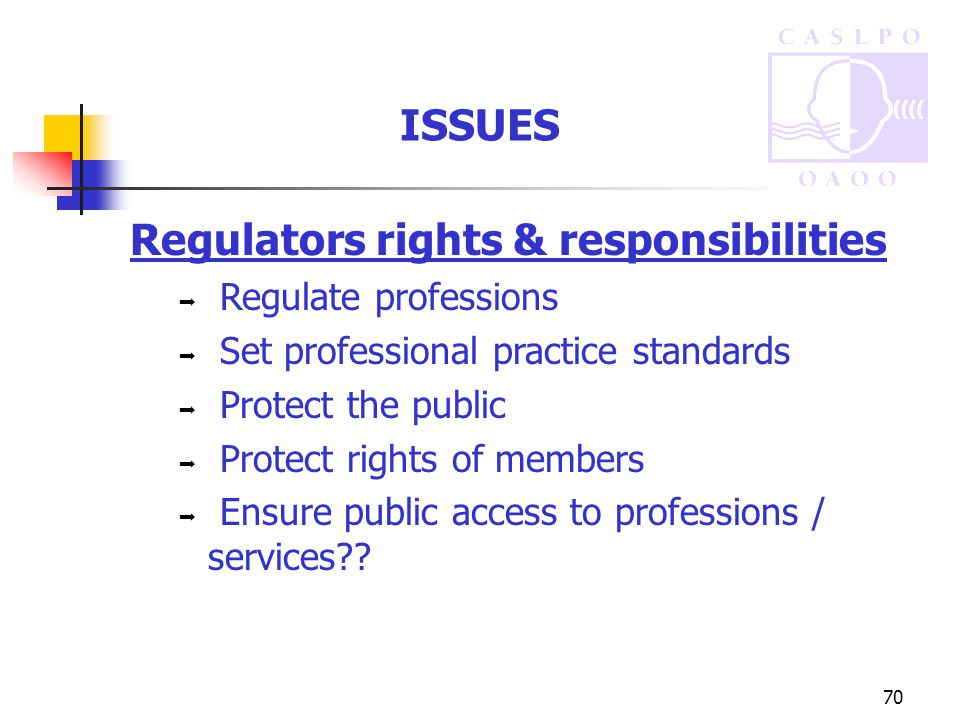 70 ISSUES Regulators rights & responsibilities  Regulate professions  Set professional practice standards  Protect the public  Protect rights of members  Ensure public access to professions / services??