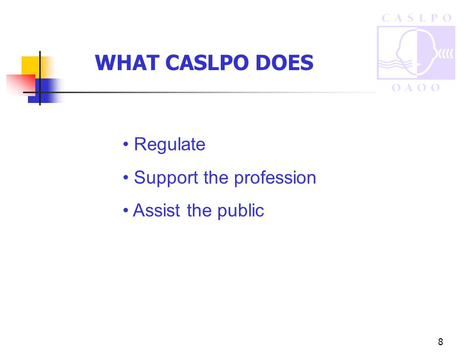 8 WHAT CASLPO DOES Regulate Support the profession Assist the public