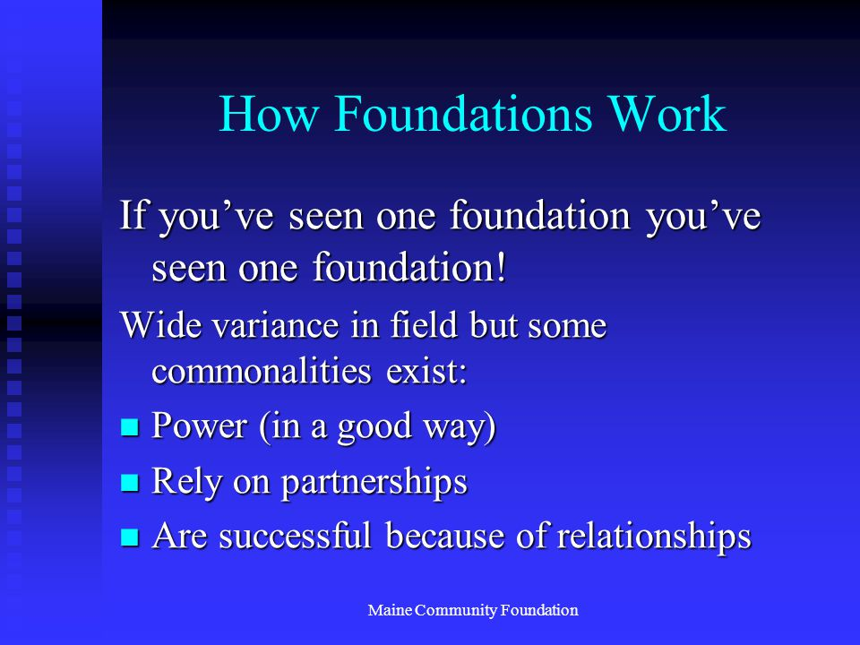 Maine Community Foundation How Foundations Work If you've seen one foundation you've seen one foundation.