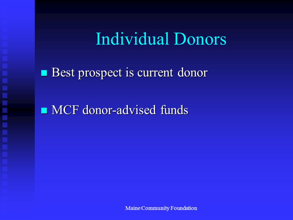 Maine Community Foundation Individual Donors Best prospect is current donor Best prospect is current donor MCF donor-advised funds MCF donor-advised funds