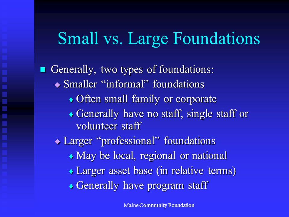 "Maine Community Foundation Small vs. Large Foundations Generally, two types of foundations: Generally, two types of foundations:  Smaller ""informal"""