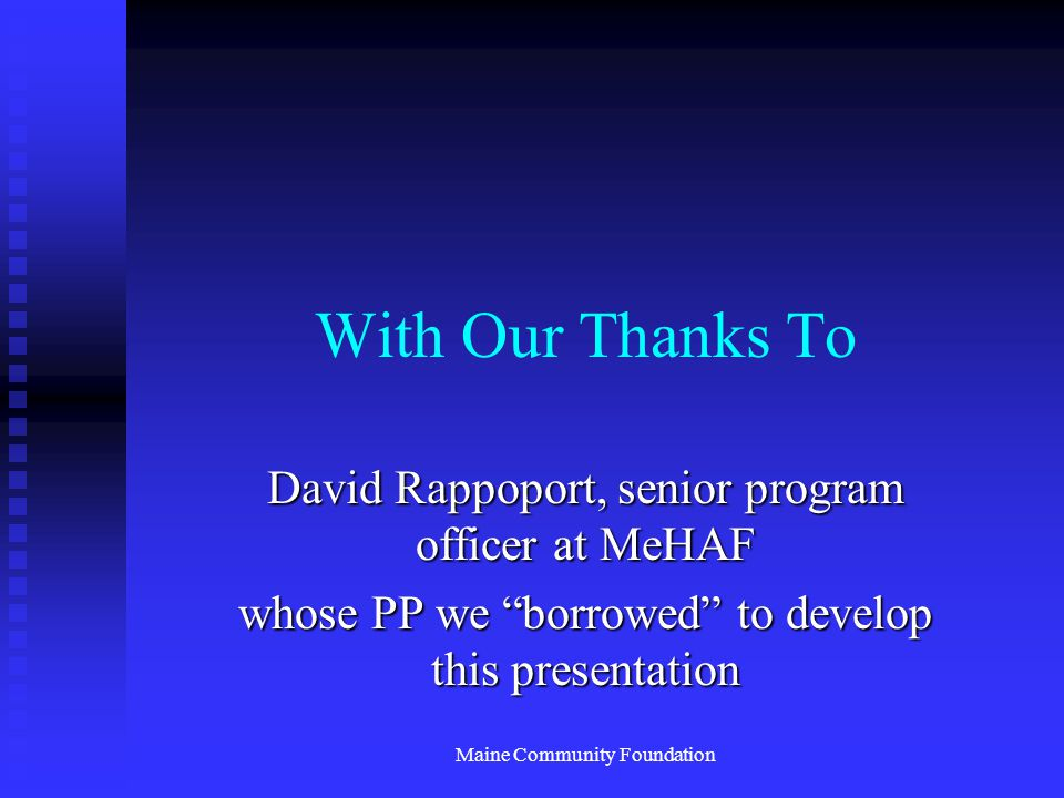 Maine Community Foundation With Our Thanks To David Rappoport, senior program officer at MeHAF whose PP we borrowed to develop this presentation