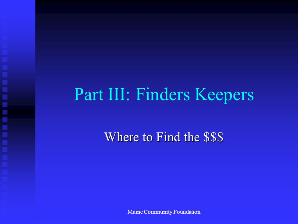 Maine Community Foundation Part III: Finders Keepers Where to Find the $$$