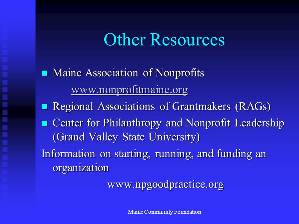 Maine Community Foundation Other Resources Maine Association of Nonprofits Maine Association of Nonprofits www.nonprofitmaine.org Regional Associations of Grantmakers (RAGs) Regional Associations of Grantmakers (RAGs) Center for Philanthropy and Nonprofit Leadership (Grand Valley State University) Center for Philanthropy and Nonprofit Leadership (Grand Valley State University) Information on starting, running, and funding an organization www.npgoodpractice.org