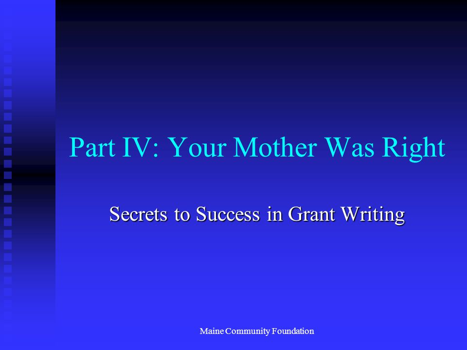 Maine Community Foundation Part IV: Your Mother Was Right Secrets to Success in Grant Writing