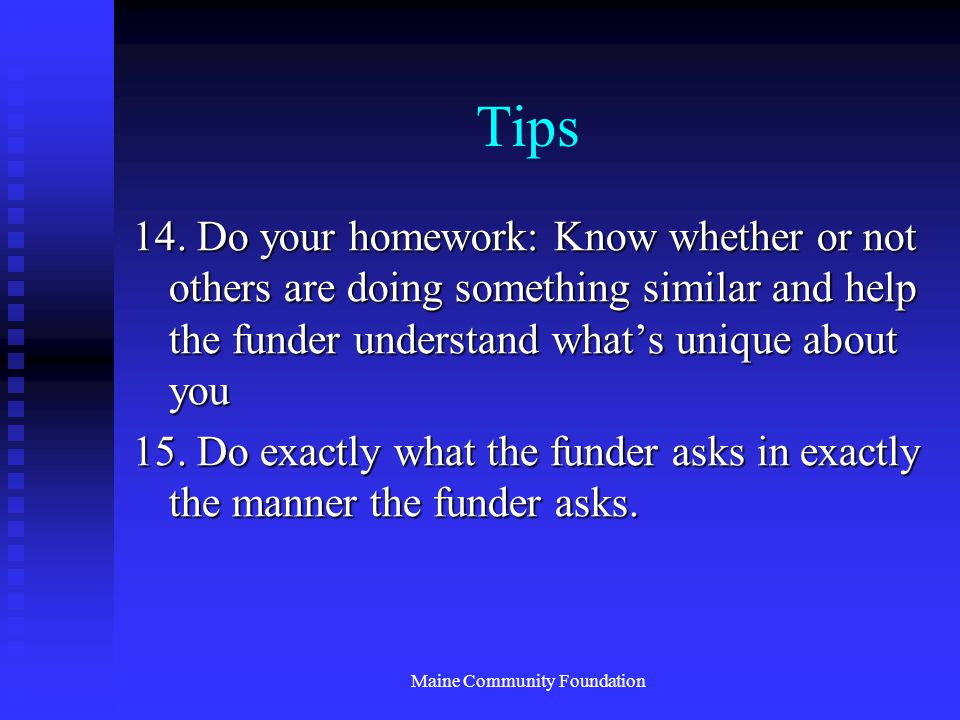 Maine Community Foundation Tips 14. Do your homework: Know whether or not others are doing something similar and help the funder understand what's uni