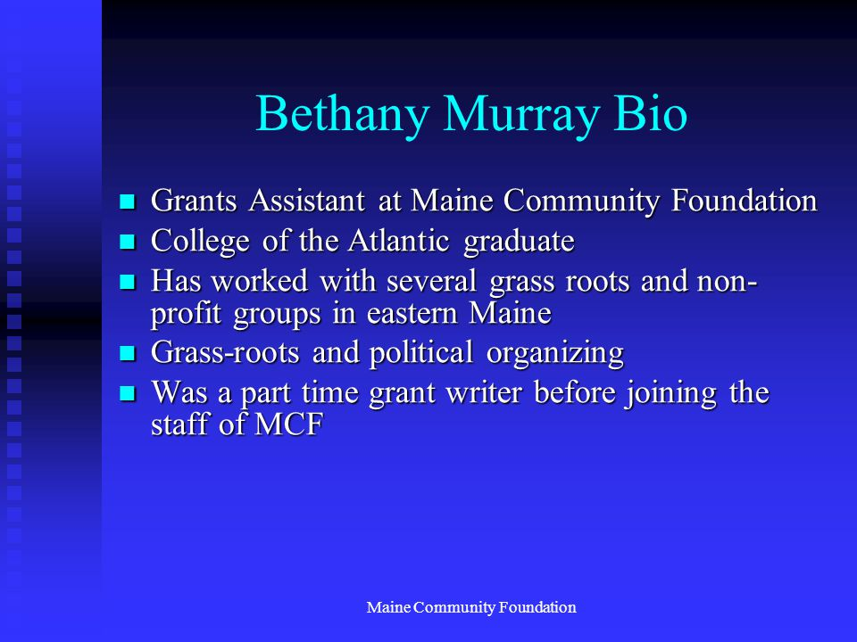 Maine Community Foundation Bethany Murray Bio Grants Assistant at Maine Community Foundation Grants Assistant at Maine Community Foundation College of the Atlantic graduate College of the Atlantic graduate Has worked with several grass roots and non- profit groups in eastern Maine Has worked with several grass roots and non- profit groups in eastern Maine Grass-roots and political organizing Grass-roots and political organizing Was a part time grant writer before joining the staff of MCF Was a part time grant writer before joining the staff of MCF