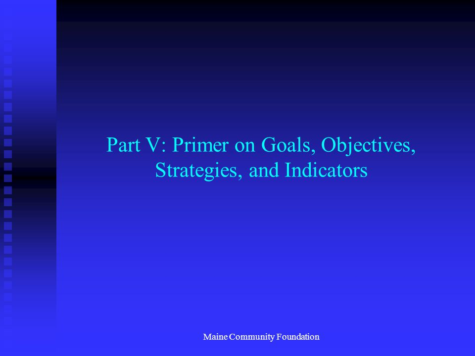 Maine Community Foundation Part V: Primer on Goals, Objectives, Strategies, and Indicators