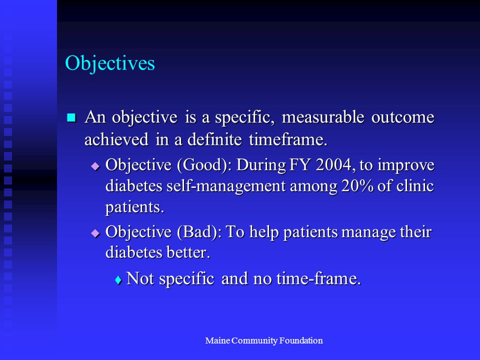 Maine Community Foundation Objectives An objective is a specific, measurable outcome achieved in a definite timeframe.