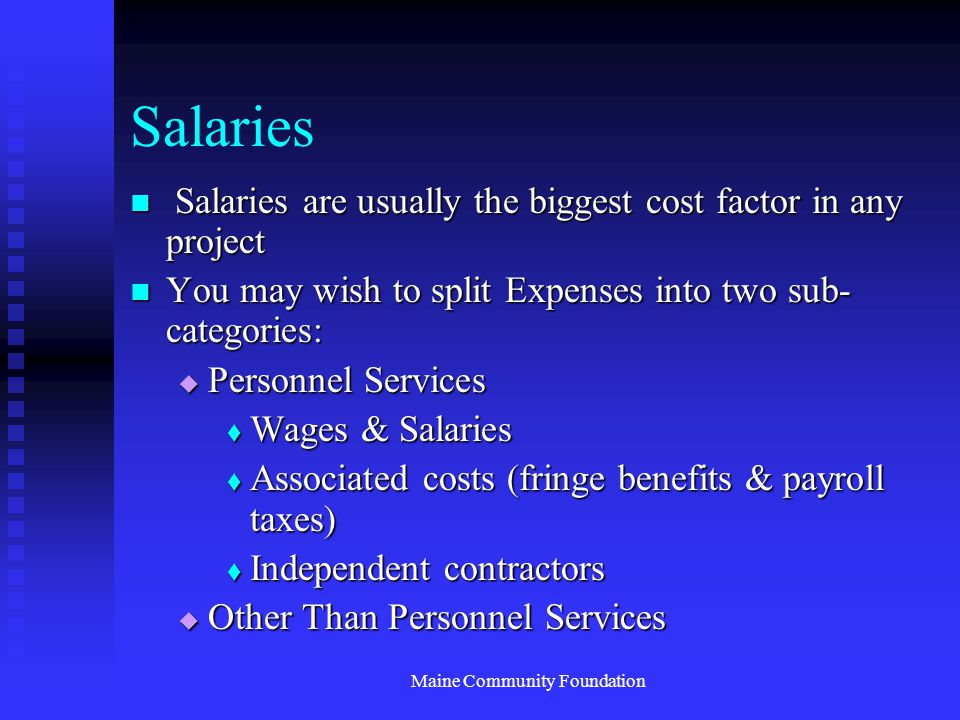 Maine Community Foundation Salaries Salaries are usually the biggest cost factor in any project Salaries are usually the biggest cost factor in any project You may wish to split Expenses into two sub- categories: You may wish to split Expenses into two sub- categories:  Personnel Services  Wages & Salaries  Associated costs (fringe benefits & payroll taxes)  Independent contractors  Other Than Personnel Services
