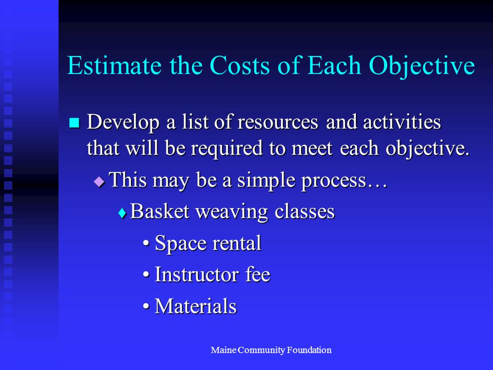 Maine Community Foundation Estimate the Costs of Each Objective Develop a list of resources and activities that will be required to meet each objective.