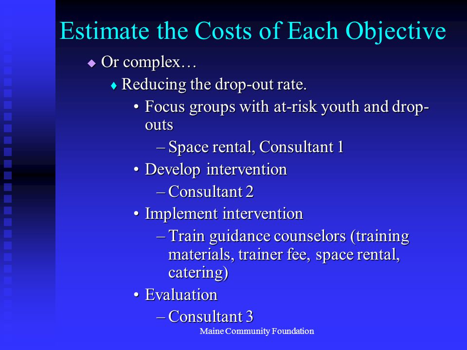 Maine Community Foundation Estimate the Costs of Each Objective  Or complex…  Reducing the drop-out rate.