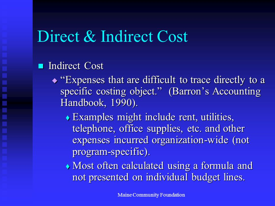 Maine Community Foundation Direct & Indirect Cost Indirect Cost Indirect Cost  Expenses that are difficult to trace directly to a specific costing object. (Barron's Accounting Handbook, 1990).