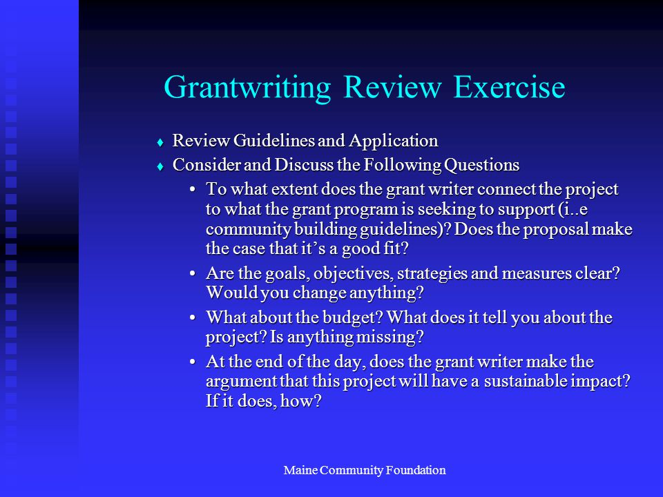 Maine Community Foundation Grantwriting Review Exercise  Review Guidelines and Application  Consider and Discuss the Following Questions To what extent does the grant writer connect the project to what the grant program is seeking to support (i..e community building guidelines).
