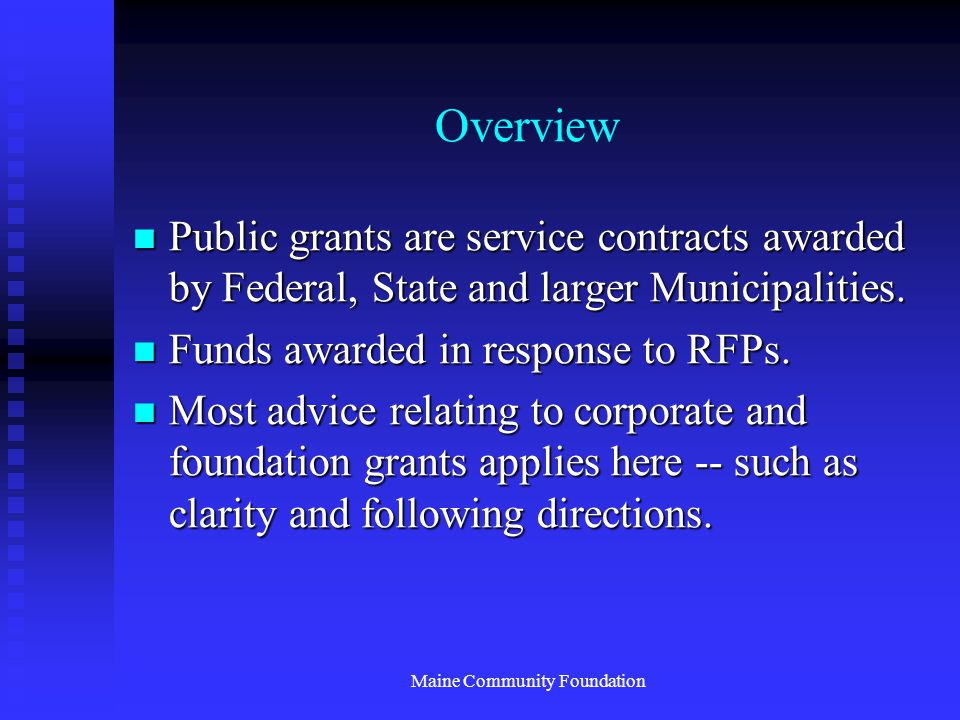 Maine Community Foundation Overview Public grants are service contracts awarded by Federal, State and larger Municipalities.
