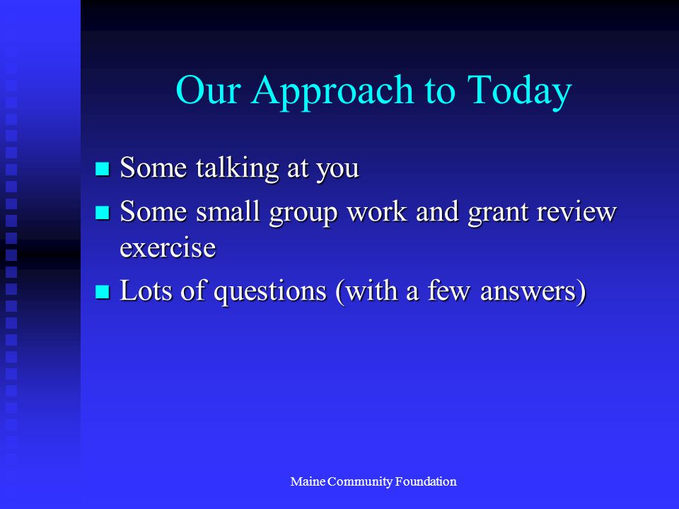 Maine Community Foundation Our Approach to Today Some talking at you Some talking at you Some small group work and grant review exercise Some small group work and grant review exercise Lots of questions (with a few answers) Lots of questions (with a few answers)