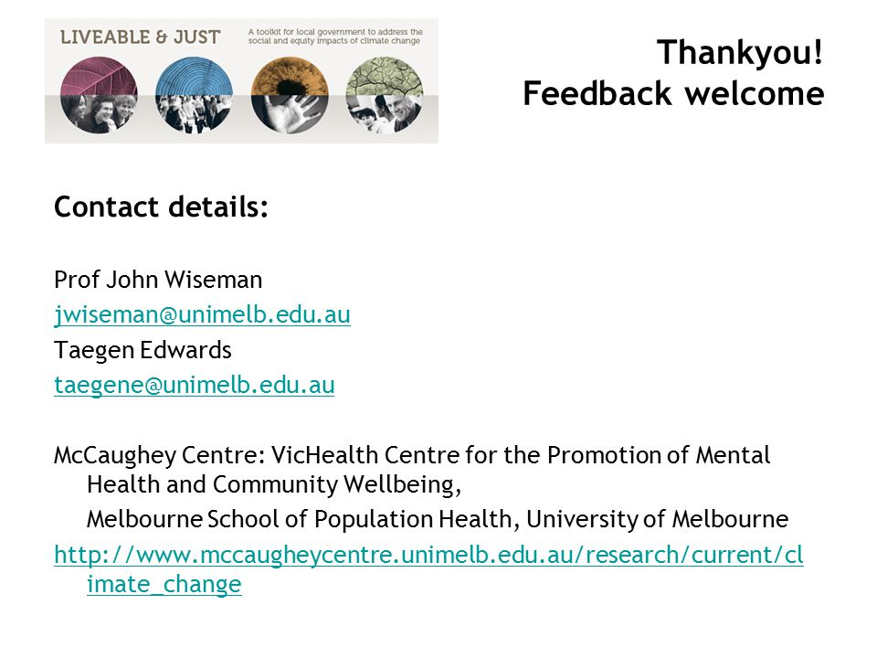 Contact details: Prof John Wiseman jwiseman@unimelb.edu.au Taegen Edwards taegene@unimelb.edu.au McCaughey Centre: VicHealth Centre for the Promotion of Mental Health and Community Wellbeing, Melbourne School of Population Health, University of Melbourne http://www.mccaugheycentre.unimelb.edu.au/research/current/cl imate_change Thankyou.