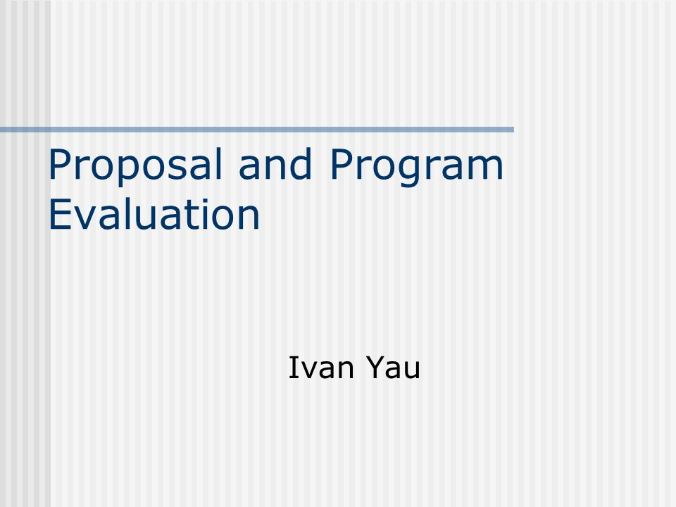 Proposal and Program Evaluation Ivan Yau