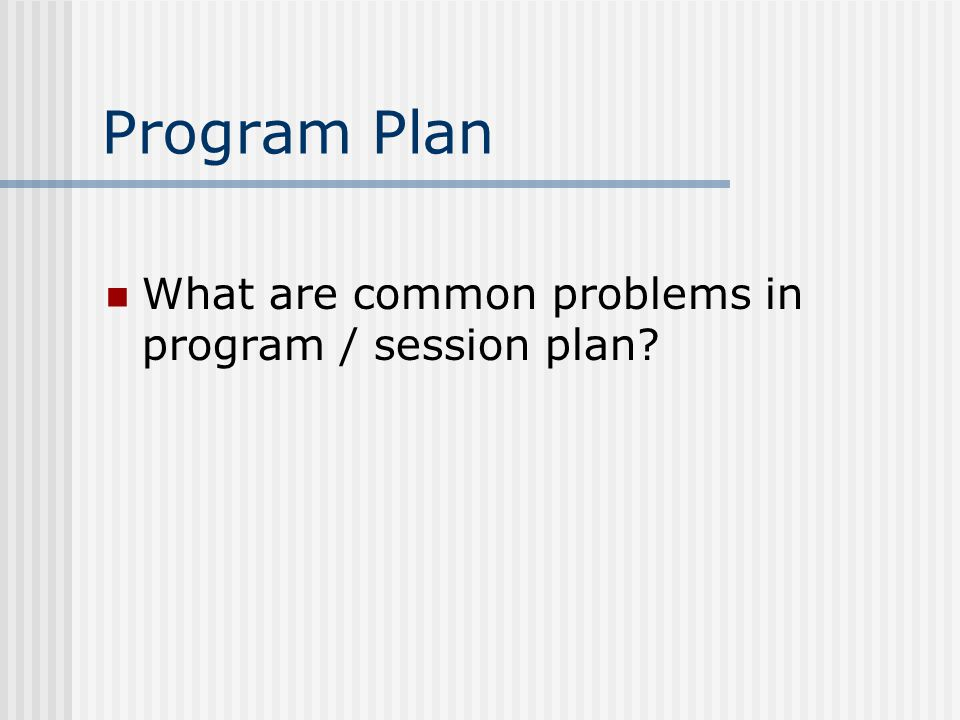 Program Plan What are common problems in program / session plan