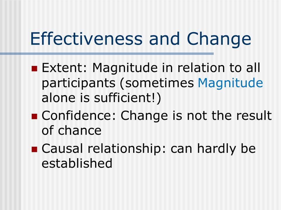 Effectiveness and Change Extent: Magnitude in relation to all participants (sometimes Magnitude alone is sufficient!) Confidence: Change is not the result of chance Causal relationship: can hardly be established