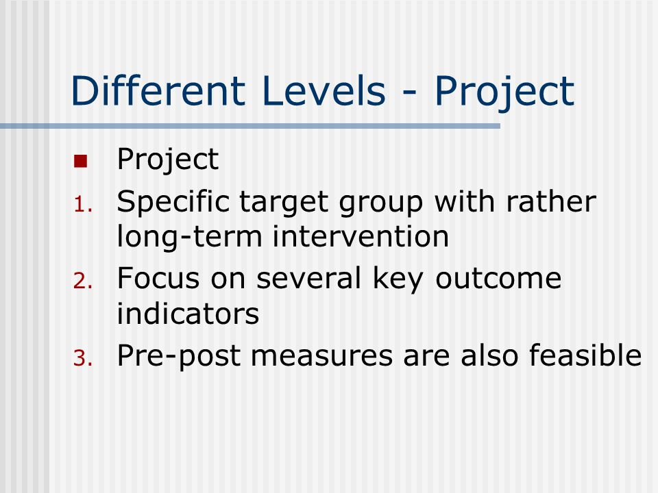Different Levels - Project Project 1. Specific target group with rather long-term intervention 2.