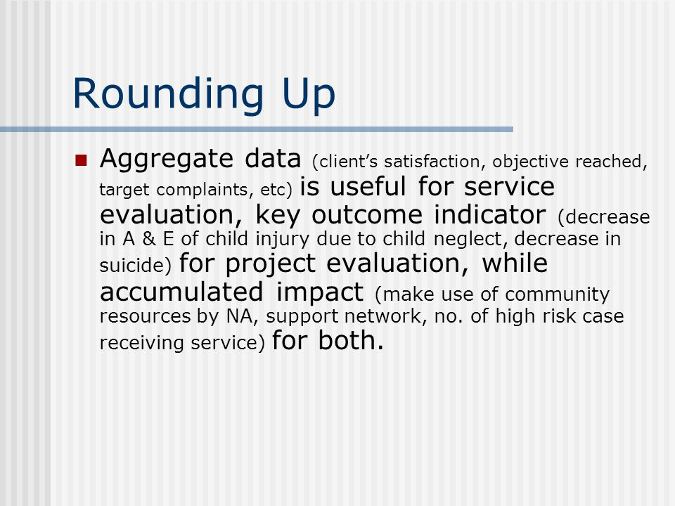 Rounding Up Aggregate data (client's satisfaction, objective reached, target complaints, etc) is useful for service evaluation, key outcome indicator (decrease in A & E of child injury due to child neglect, decrease in suicide) for project evaluation, while accumulated impact (make use of community resources by NA, support network, no.