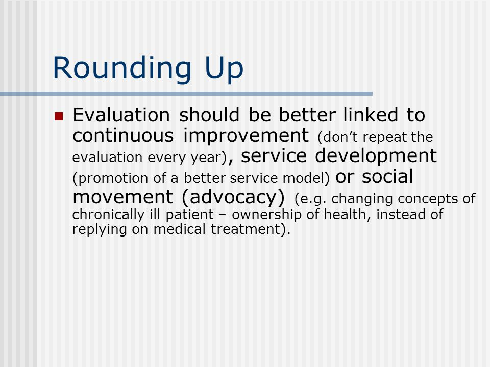 Rounding Up Evaluation should be better linked to continuous improvement (don't repeat the evaluation every year), service development (promotion of a better service model) or social movement (advocacy) (e.g.