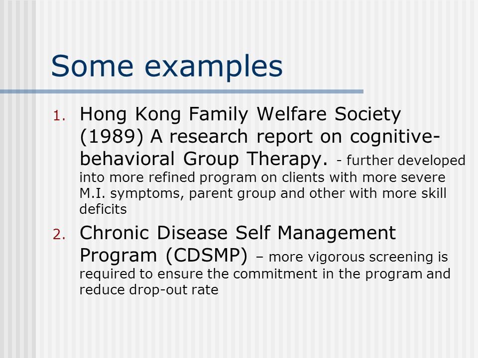 Some examples 1. Hong Kong Family Welfare Society (1989) A research report on cognitive- behavioral Group Therapy. - further developed into more refin