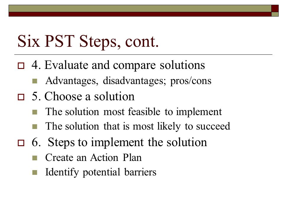 Six PST Steps, cont.  4. Evaluate and compare solutions Advantages, disadvantages; pros/cons  5.