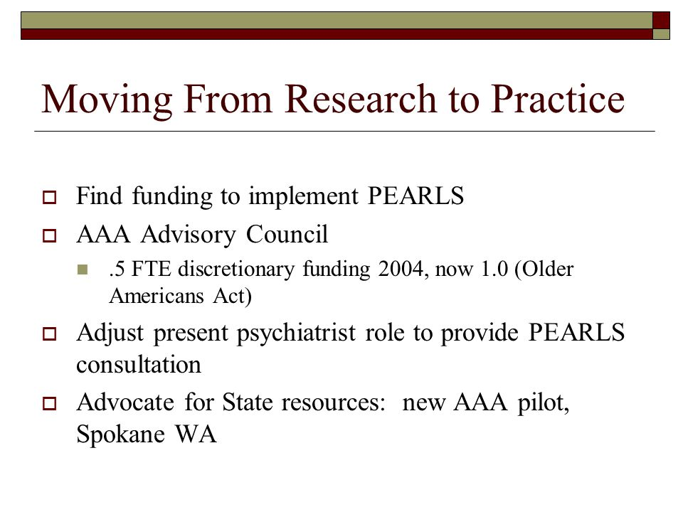 Moving From Research to Practice  Find funding to implement PEARLS  AAA Advisory Council.5 FTE discretionary funding 2004, now 1.0 (Older Americans Act)  Adjust present psychiatrist role to provide PEARLS consultation  Advocate for State resources: new AAA pilot, Spokane WA