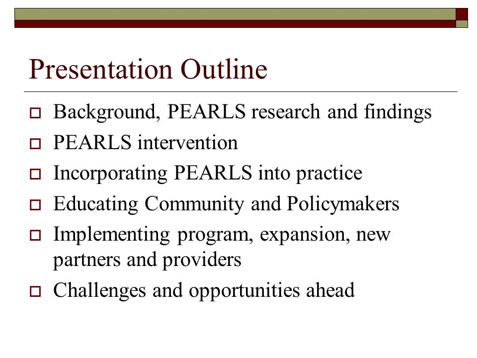 Presentation Outline  Background, PEARLS research and findings  PEARLS intervention  Incorporating PEARLS into practice  Educating Community and Policymakers  Implementing program, expansion, new partners and providers  Challenges and opportunities ahead