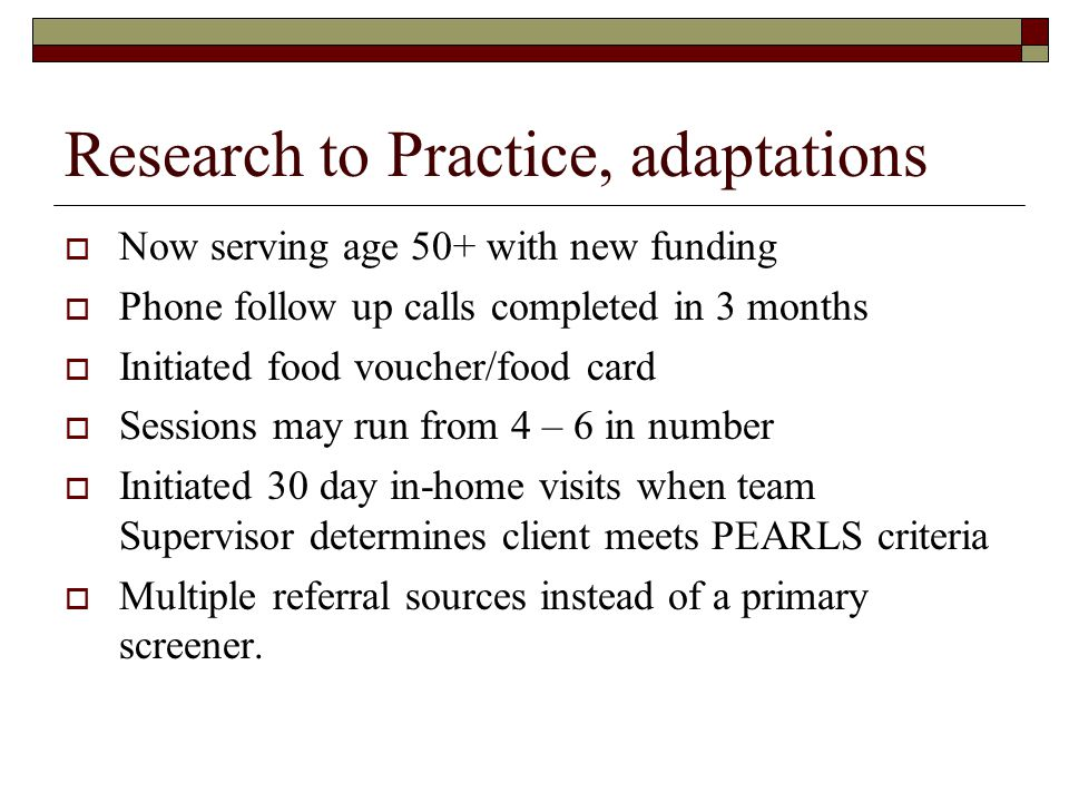 Research to Practice, adaptations  Now serving age 50+ with new funding  Phone follow up calls completed in 3 months  Initiated food voucher/food card  Sessions may run from 4 – 6 in number  Initiated 30 day in-home visits when team Supervisor determines client meets PEARLS criteria  Multiple referral sources instead of a primary screener.