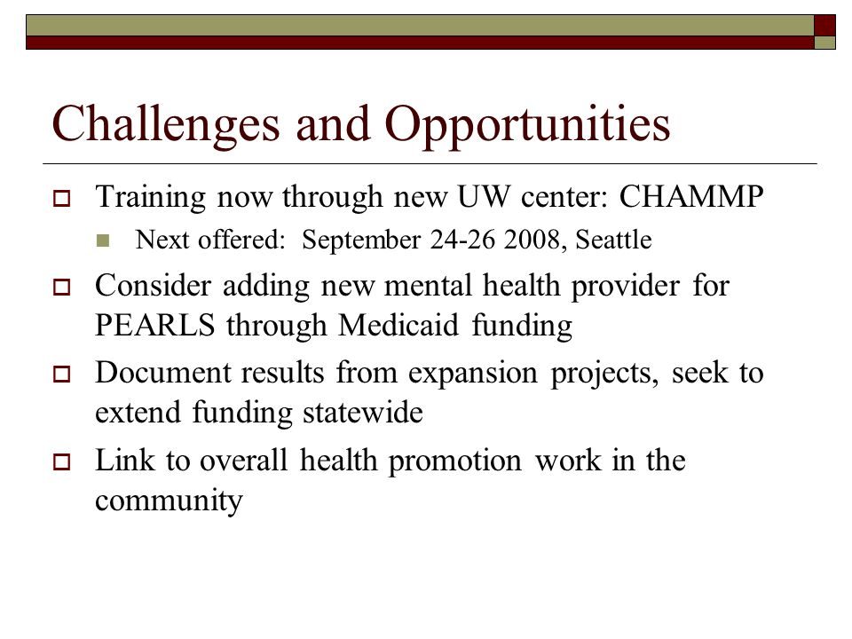Challenges and Opportunities  Training now through new UW center: CHAMMP Next offered: September 24-26 2008, Seattle  Consider adding new mental health provider for PEARLS through Medicaid funding  Document results from expansion projects, seek to extend funding statewide  Link to overall health promotion work in the community