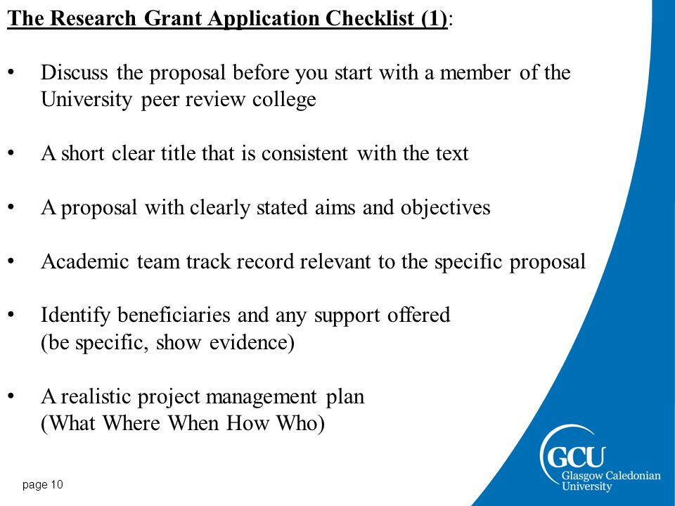 page 10 The Research Grant Application Checklist (1): Discuss the proposal before you start with a member of the University peer review college A short clear title that is consistent with the text A proposal with clearly stated aims and objectives Academic team track record relevant to the specific proposal Identify beneficiaries and any support offered (be specific, show evidence) A realistic project management plan (What Where When How Who)