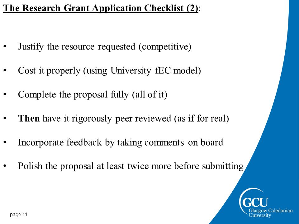 page 11 Justify the resource requested (competitive) Cost it properly (using University fEC model) Complete the proposal fully (all of it) Then have it rigorously peer reviewed (as if for real) Incorporate feedback by taking comments on board Polish the proposal at least twice more before submitting The Research Grant Application Checklist (2):