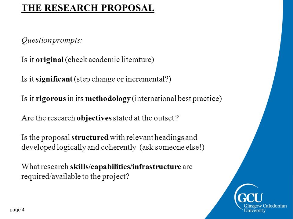 page 4 THE RESEARCH PROPOSAL Question prompts: Is it original (check academic literature) Is it significant (step change or incremental ) Is it rigorous in its methodology (international best practice) Are the research objectives stated at the outset .