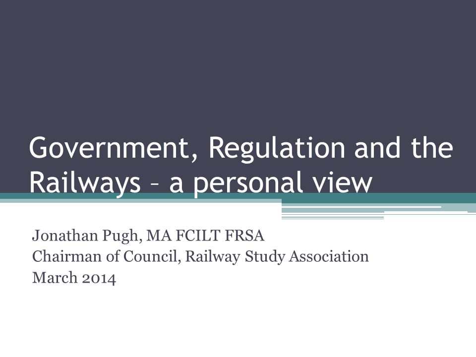 Government, Regulation and the Railways – a personal view Jonathan Pugh, MA FCILT FRSA Chairman of Council, Railway Study Association March 2014