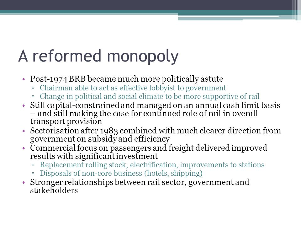 A reformed monopoly Post-1974 BRB became much more politically astute ▫Chairman able to act as effective lobbyist to government ▫Change in political and social climate to be more supportive of rail Still capital-constrained and managed on an annual cash limit basis – and still making the case for continued role of rail in overall transport provision Sectorisation after 1983 combined with much clearer direction from government on subsidy and efficiency Commercial focus on passengers and freight delivered improved results with significant investment ▫Replacement rolling stock, electrification, improvements to stations ▫Disposals of non-core business (hotels, shipping) Stronger relationships between rail sector, government and stakeholders
