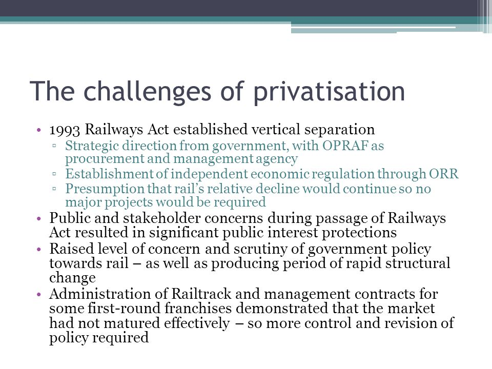 The challenges of privatisation 1993 Railways Act established vertical separation ▫Strategic direction from government, with OPRAF as procurement and management agency ▫Establishment of independent economic regulation through ORR ▫Presumption that rail's relative decline would continue so no major projects would be required Public and stakeholder concerns during passage of Railways Act resulted in significant public interest protections Raised level of concern and scrutiny of government policy towards rail – as well as producing period of rapid structural change Administration of Railtrack and management contracts for some first-round franchises demonstrated that the market had not matured effectively – so more control and revision of policy required