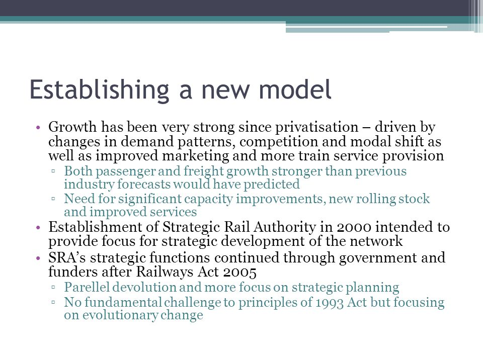 Establishing a new model Growth has been very strong since privatisation – driven by changes in demand patterns, competition and modal shift as well as improved marketing and more train service provision ▫Both passenger and freight growth stronger than previous industry forecasts would have predicted ▫Need for significant capacity improvements, new rolling stock and improved services Establishment of Strategic Rail Authority in 2000 intended to provide focus for strategic development of the network SRA's strategic functions continued through government and funders after Railways Act 2005 ▫Parellel devolution and more focus on strategic planning ▫No fundamental challenge to principles of 1993 Act but focusing on evolutionary change