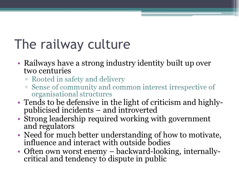The railway culture Railways have a strong industry identity built up over two centuries ▫Rooted in safety and delivery ▫Sense of community and common interest irrespective of organisational structures Tends to be defensive in the light of criticism and highly- publicised incidents – and introverted Strong leadership required working with government and regulators Need for much better understanding of how to motivate, influence and interact with outside bodies Often own worst enemy – backward-looking, internally- critical and tendency to dispute in public