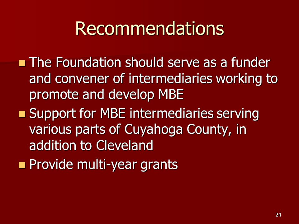 24 Recommendations The Foundation should serve as a funder and convener of intermediaries working to promote and develop MBE The Foundation should serve as a funder and convener of intermediaries working to promote and develop MBE Support for MBE intermediaries serving various parts of Cuyahoga County, in addition to Cleveland Support for MBE intermediaries serving various parts of Cuyahoga County, in addition to Cleveland Provide multi-year grants Provide multi-year grants